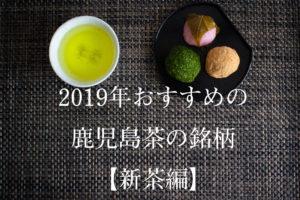 2019年おすすめの鹿児島茶の銘柄【新茶編】