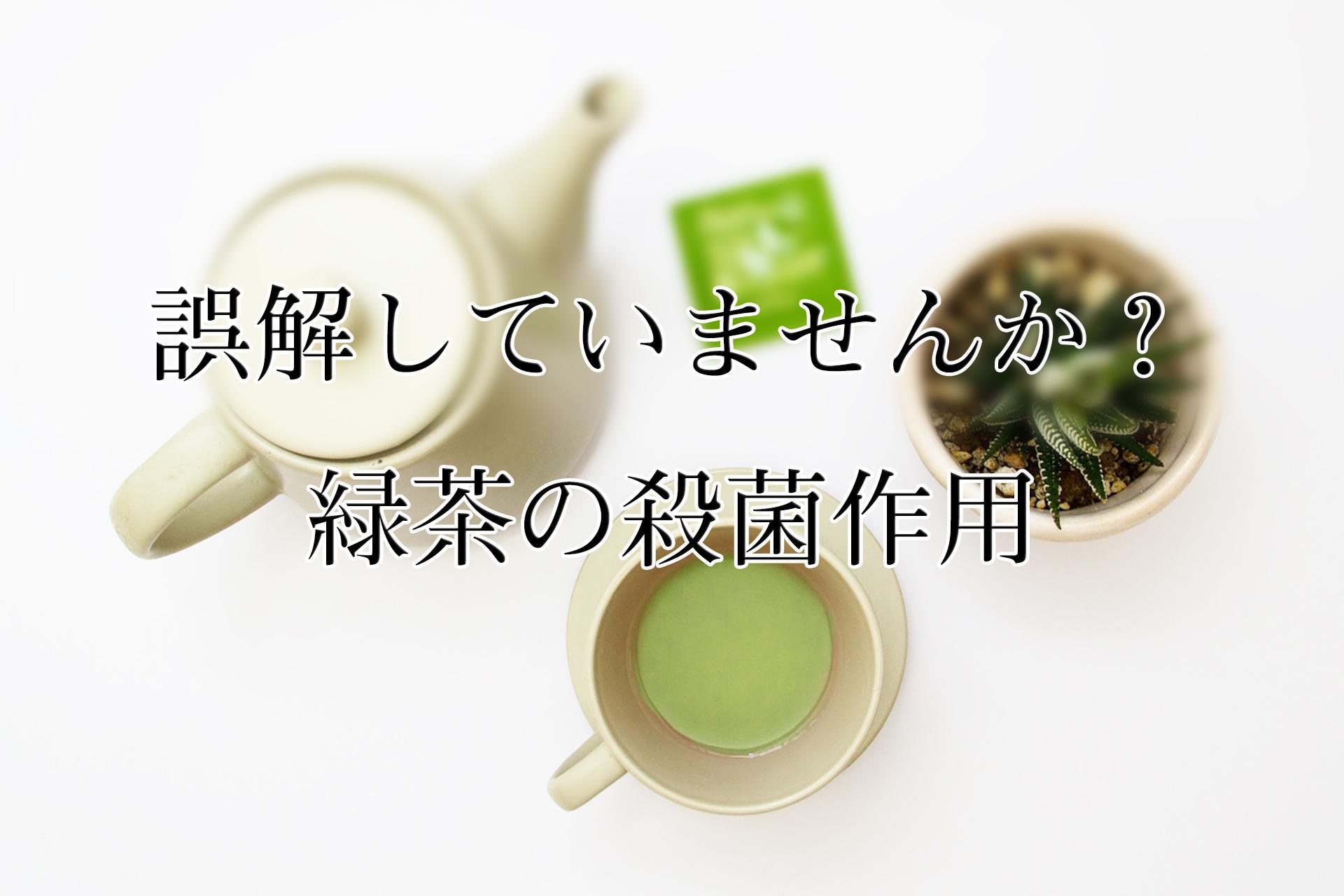 誤解していませんか?緑茶の殺菌作用