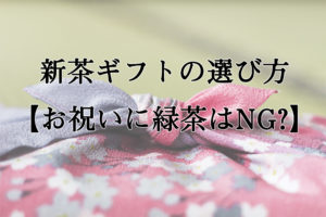 新茶ギフトの選び方【お祝いに緑茶はNG?】