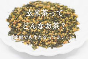 玄米茶ってどんなお茶?【家庭でも作れるってホント?】