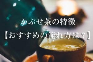 かぶせ茶の特徴【おすすめの淹れ方は?】