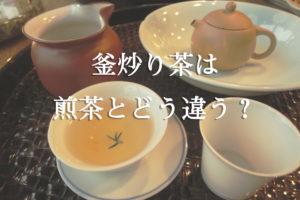 釜炒り茶は煎茶とどう違う?