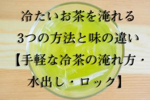 冷たいお茶を淹れる3つの方法と味の違い【手軽な冷茶の淹れ方・水出し・ロック】