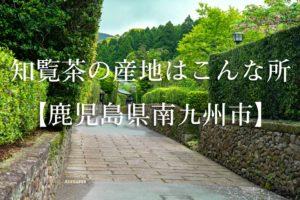 知覧茶の産地はこんな所【鹿児島県南九州市】