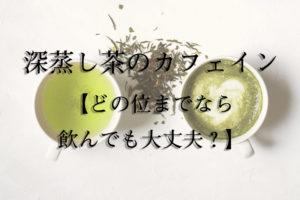 深蒸し茶のカフェイン【どの位までなら飲んでも大丈夫?】