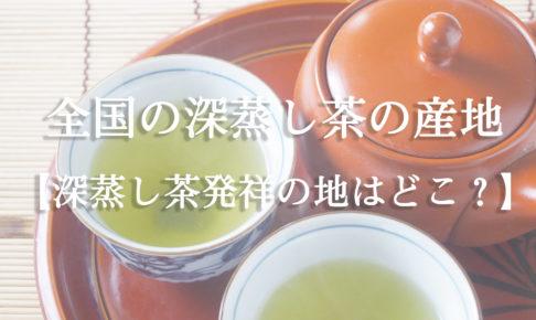全国の深蒸し茶の産地【深蒸し茶発祥の地はどこ?】