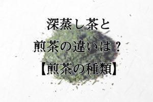 深蒸し茶と煎茶の違いは?【煎茶の種類】