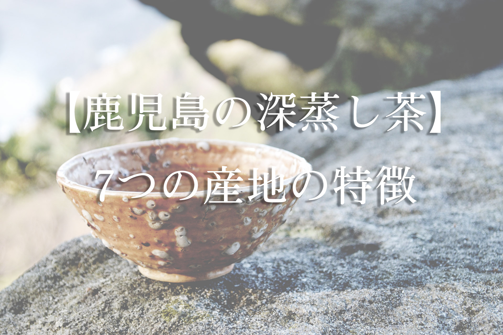 【鹿児島の深蒸し茶】7つの産地の特徴