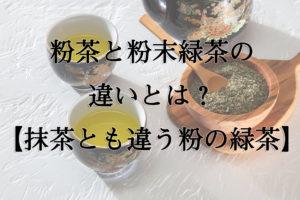 粉茶と粉末緑茶の違いとは?【抹茶とも違う粉の緑茶】