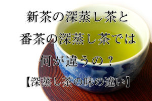 新茶の深蒸し茶と番茶の深蒸し茶では何が違うの?【深蒸し茶の味の違い】