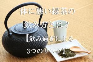 体に悪い緑茶の飲み方とは?【飲み過ぎによる3つのリスク】