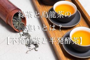 緑茶と烏龍茶の違いとは?【不発酵茶と半発酵茶】