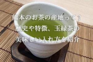 熊本のお茶の産地って?歴史や特徴、玉緑茶の美味しい入れ方を紹介