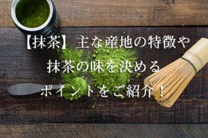 【抹茶】主な産地の特徴や抹茶の味を決めるポイントをご紹介!