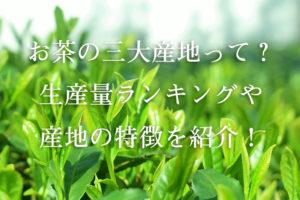 お茶の三大産地って?生産量ランキングやそれぞれの特徴を紹介!