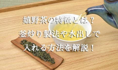 嬉野茶の特徴とは?釜炒り製法や水出しで入れる方法を解説!