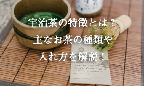 宇治茶の特徴とは?主なお茶の種類や入れ方を解説!