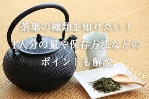 茶葉の種類を知りたい!1人分の量や保存方法などのポイントも解説
