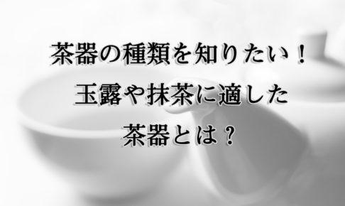 茶器の種類を知りたい!玉露や抹茶に適した茶器とは?