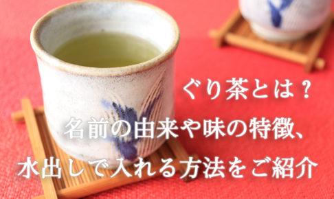 ぐり茶とは?名前の由来や味の特徴、水出しで入れる方法をご紹介