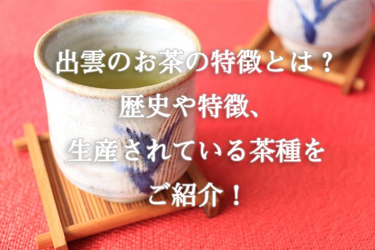 出雲のお茶の特徴とは?歴史や特徴、生産されている茶種をご紹介!